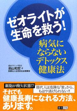 「ゼオライトが生命を救う! 病気にならないデトックス健康法」 彩土出版 前山和宏著